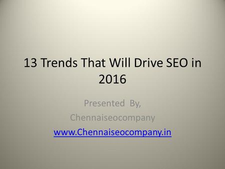 13 Trends That Will Drive SEO in 2016 Presented By, Chennaiseocompany www.Chennaiseocompany.in.