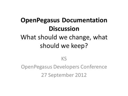 OpenPegasus Documentation Discussion What should we change, what should we keep? KS OpenPegasus Developers Conference 27 September 2012.
