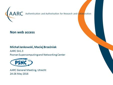 Https://aarc-project.eu Authentication and Authorisation for Research and Collaboration Michał Jankowski, Maciej Brzeźniak AARC General Meeting, Utrecht.