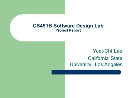 CS491B Software Design Lab Project Report Yuet-Chi Lee California State University, Los Angeles.