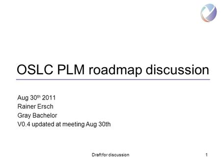 Draft for discussion1 OSLC PLM roadmap discussion Aug 30 th 2011 Rainer Ersch Gray Bachelor V0.4 updated at meeting Aug 30th.