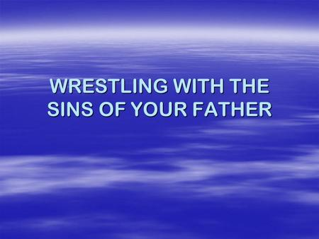 WRESTLING WITH THE SINS OF YOUR FATHER. The Ten Commandments Exodus 20:3-17.