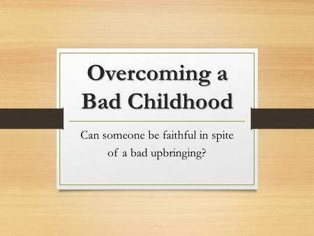 Overcoming a Bad Childhood Can someone be faithful in spite of a bad upbringing?