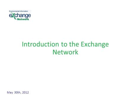 Introduction to the Exchange Network May 30th, 2012.