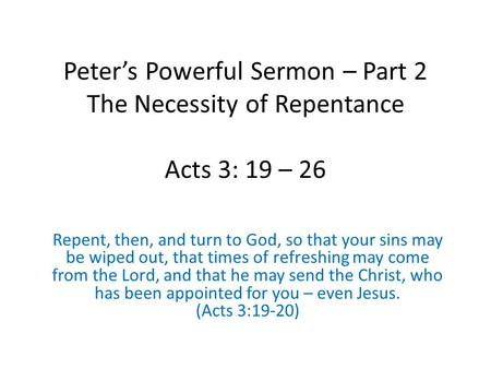 Peter's Powerful Sermon – Part 2 The Necessity of Repentance Acts 3: 19 – 26 Repent, then, and turn to God, so that your sins may be wiped out, that times.
