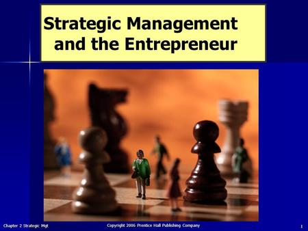 Chapter 2 Strategic Mgt Copyright 2006 Prentice Hall Publishing Company 1 Strategic Management and the Entrepreneur.