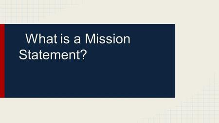 What is a Mission Statement?. A Mission Statement Should be: Short Memorable Inspiring It should contain: Who you market is What need or want you are.