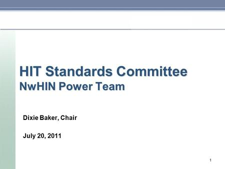 HIT Standards Committee NwHIN Power Team Dixie Baker, Chair July 20, 2011 1.