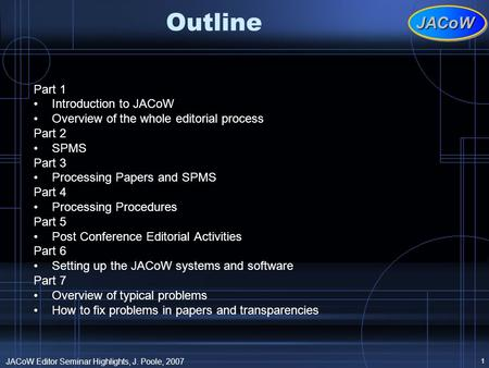 JACoWJACoW JACoW Editor Seminar Highlights, J. Poole, 2007 1 Outline Part 1 Introduction to JACoW Overview of the whole editorial process Part 2 SPMS Part.