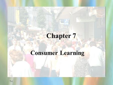 7-1 Chapter 7 Consumer Learning. 7-2 Importance of Learning Marketers must teach consumers: –where to buy –how to use –how to maintain –how to dispose.