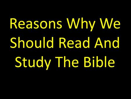 Reasons Why We Should Read And Study The Bible. Introduction I ran across this list recently and I liked it. I find no error in this list. So, it is worthy.