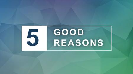"5 GOOD REASONS GOOD REASONS. ""COME NOW, AND LET US REASON TOGETHER,"" SAYS THE LORD. ISAIAH 1:18."