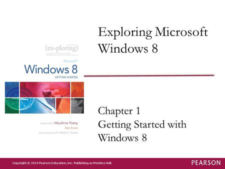 Exploring Microsoft Windows 8 Chapter 1 Getting Started with Windows 8 Copyright © 2014 Pearson Education, Inc. Publishing as Prentice Hall.