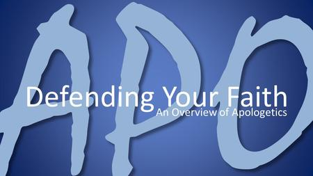 APO Defending Your Faith An Overview of Apologetics.