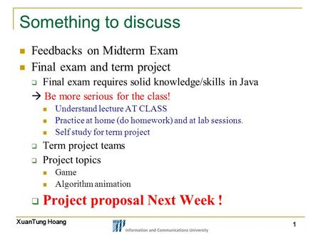XuanTung Hoang 1 Something to discuss Feedbacks on Midterm Exam Final exam and term project  Final exam requires solid knowledge/skills in Java  Be more.