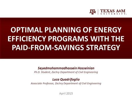 OPTIMAL PLANNING OF ENERGY EFFICIENCY PROGRAMS WITH THE PAID-FROM-SAVINGS STRATEGY Seyedmohammadhossein Hosseinian Ph.D. Student, Zachry Department of.
