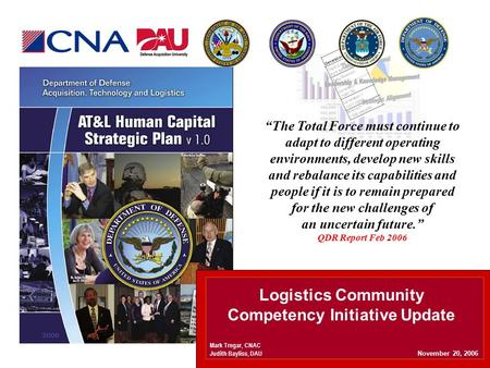 "Logistics Community Competency Initiative Update November 20, 2006 Mark Tregar, CNAC Judith Bayliss, DAU ""The Total Force must continue to adapt to different."