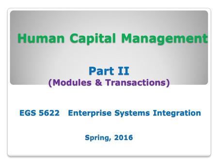 Human Capital Management Part II (Modules & Transactions) EGS 5622 Enterprise Systems Integration Spring, 2016 Human Capital Management Part II (Modules.