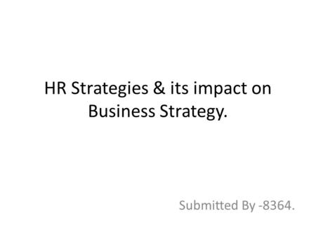 HR Strategies & its impact on Business Strategy. Submitted By -8364.