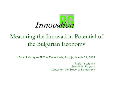 Measuring the Innovation Potential of the Bulgarian Economy Establishing an IRC in Macedonia, Skopje, March 29, 2006 Ruslan Stefanov Economic Program Center.