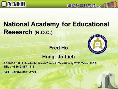 National Academy for Educational Research (R.O.C.) National Academy for Educational Research (R.O.C.) Fred Ho Hung, Jo-Lieh Address : No.2, Sanshu Rd.,