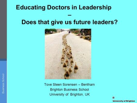 Tove Steen Sorensen – Bentham Brighton Business School University of Brighton, UK Educating Doctors in Leadership – Does that give us future leaders?