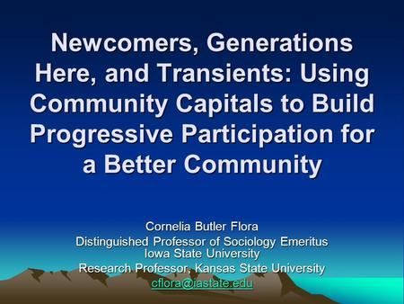 Newcomers, Generations Here, and Transients: Using Community Capitals to Build Progressive Participation for a Better Community Cornelia Butler Flora Distinguished.