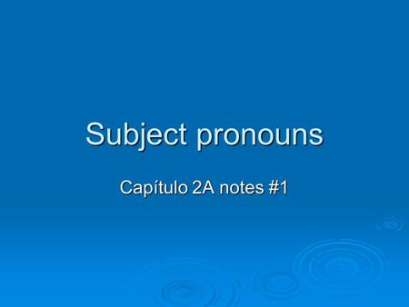 Subject pronouns Capítulo 2A notes #1. What is a subject?  The subject of a sentence tells who is doing the action.  We often use people's names as.