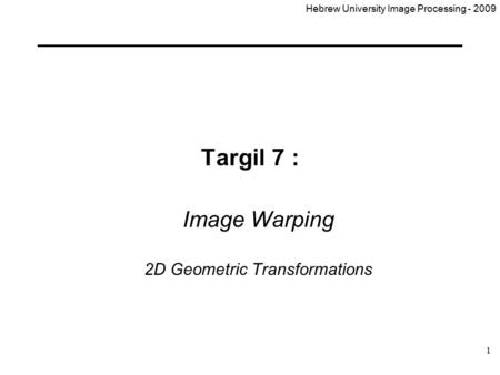 Hebrew University Image Processing - 2009 1 Targil 7 : Image Warping 2D Geometric Transformations.