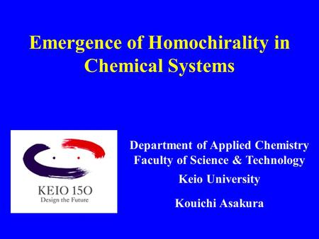 Emergence of Homochirality in Chemical Systems Department of Applied Chemistry Faculty of Science & Technology Keio University Kouichi Asakura.