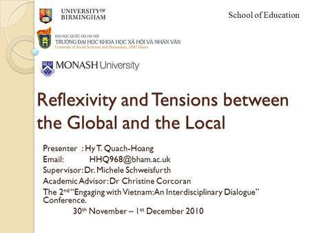School of Education Reflexivity and Tensions between the Global and the Local Presenter : Hy T. Quach-Hoang   Supervisor: Dr. Michele.