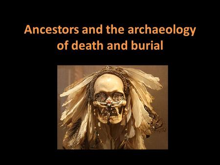 Ancestors and the archaeology of death and burial.