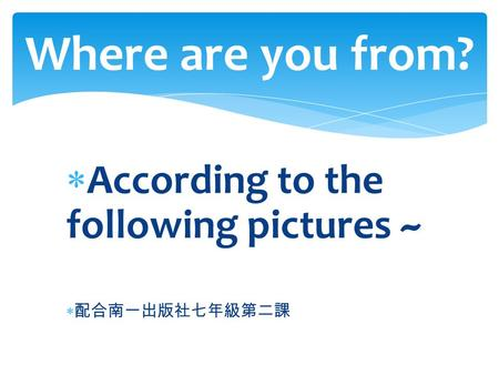  According to the following pictures ~  配合南一出版社七年級第二課 Where are you from?