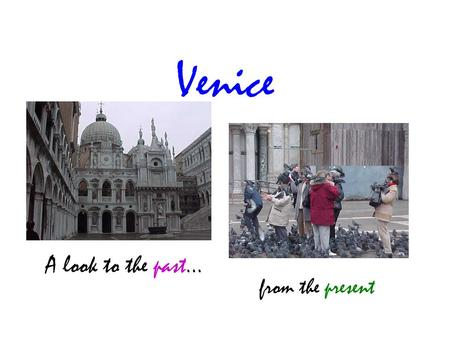 Venice A look to the past... from the present. When most people think of Venice, they think of an ancient city they commonly see on postcards.