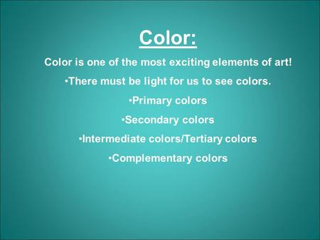 Color: Color is one of the most exciting elements of art! There must be light for us to see colors. Primary colors Secondary colors Intermediate colors/Tertiary.