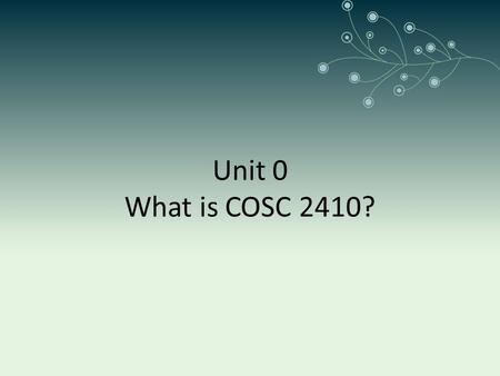Unit 0 What is COSC 2410?. Chapter 1 Objectives Computer organization and architecture. Units of measure common to computer systems. Computer as a layered.