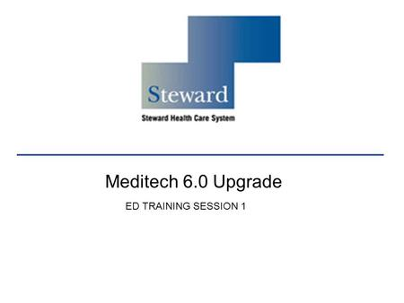 Meditech 6.0 Upgrade ED TRAINING SESSION 1. Agenda My Steward Review Tracker Orientation (Main, RN, Charge RN) ED Visit Data Discharge Routine Ability.