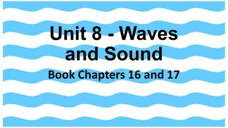Book Chapters 16 and 17 Unit 8 - Waves and Sound.