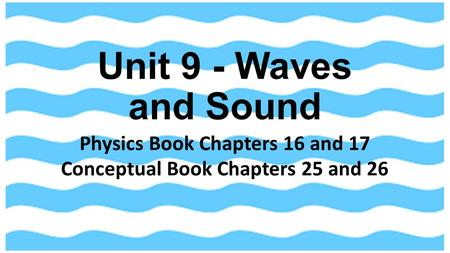 Physics Book Chapters 16 and 17 Conceptual Book Chapters 25 and 26 Unit 9 - Waves and Sound.