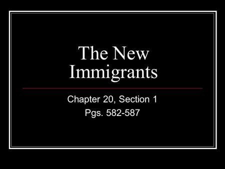 The New Immigrants Chapter 20, Section 1 Pgs. 582-587.