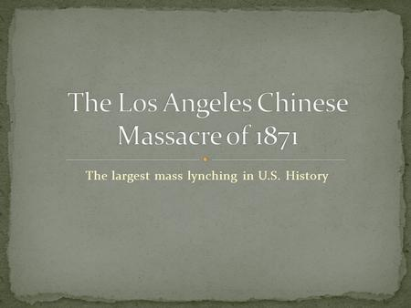 The largest mass lynching in U.S. History. In the late 19 th Century there was violence against Chinese up and down the West Coast of the United States.