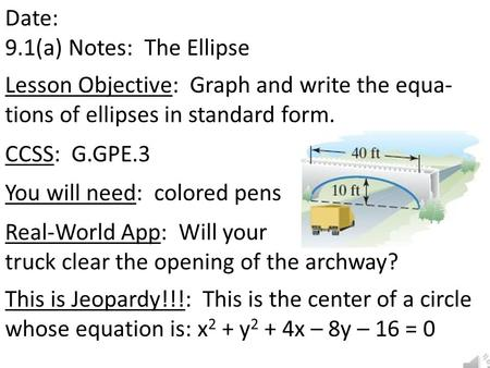 Date: 9.1(a) Notes: The Ellipse Lesson Objective: Graph and write the equa- tions of ellipses in standard form. CCSS: G.GPE.3 You will need: colored pens.