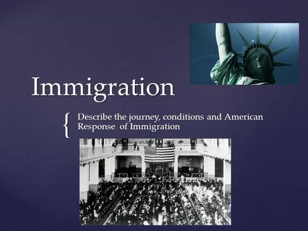 { Immigration Describe the journey, conditions and American Response of Immigration.
