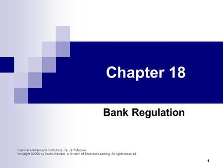 1 Chapter 18 Bank Regulation Financial Markets and Institutions, 7e, Jeff Madura Copyright ©2006 by South-Western, a division of Thomson Learning. All.