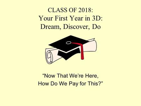 "CLASS OF 2018: Your First Year in 3D: Dream, Discover, Do ""Now That We're Here, How Do We Pay for This?"""