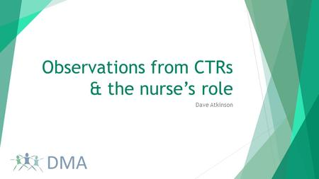 Observations from CTRs & the nurse's role Dave Atkinson.