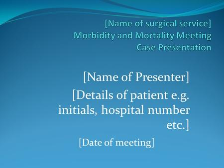 [Name of Presenter] [Details of patient e.g. initials, hospital number etc.] [Date of meeting]