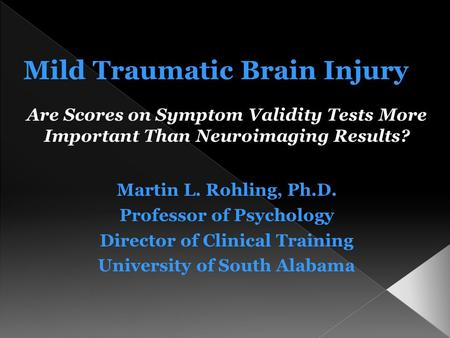 Are Scores on Symptom Validity Tests More Important Than Neuroimaging Results? Martin L. Rohling, Ph.D. Professor of Psychology Director of Clinical Training.