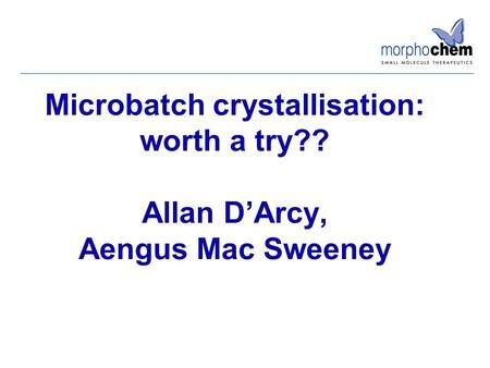 Microbatch crystallisation: worth a try?? Allan D'Arcy, Aengus Mac Sweeney.