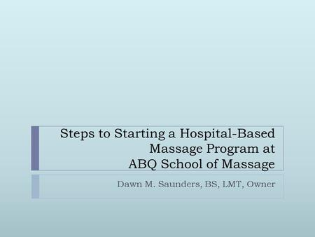 Dawn M. Saunders, BS, LMT, Owner Steps to Starting a Hospital-Based Massage Program at ABQ School of Massage.